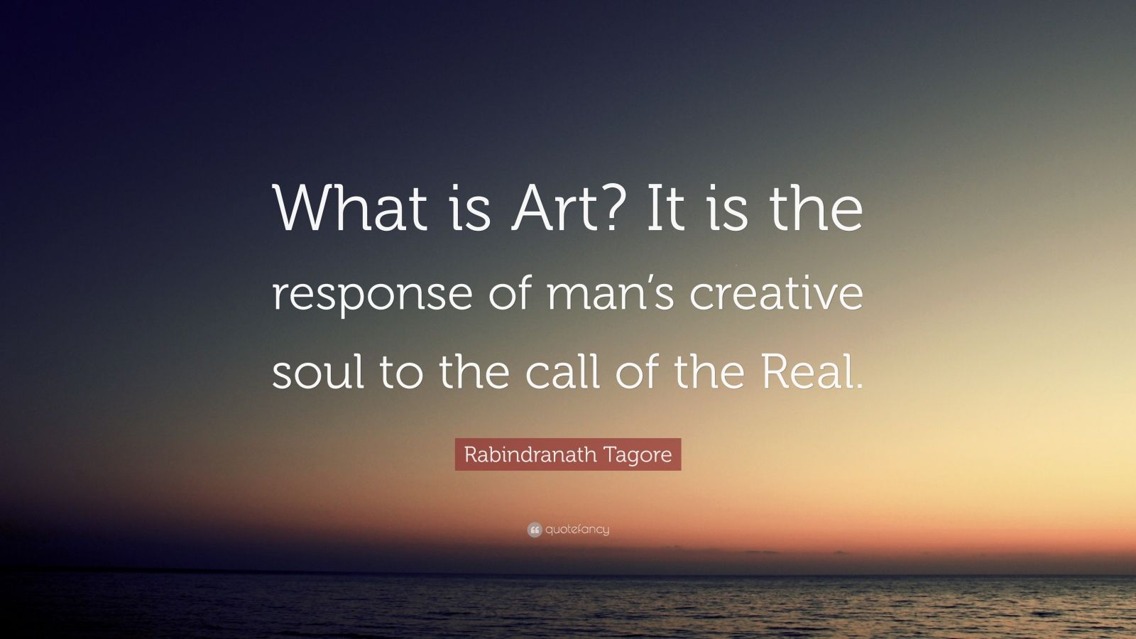"""Rabindranath Tagore Quote: """"What is Art? It is the response of man's creative soul to the call of the Real."""""""