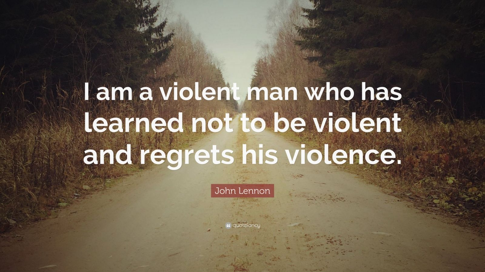 "John Lennon Quote: ""I am a violent man who has learned not to be violent and regrets his violence."""