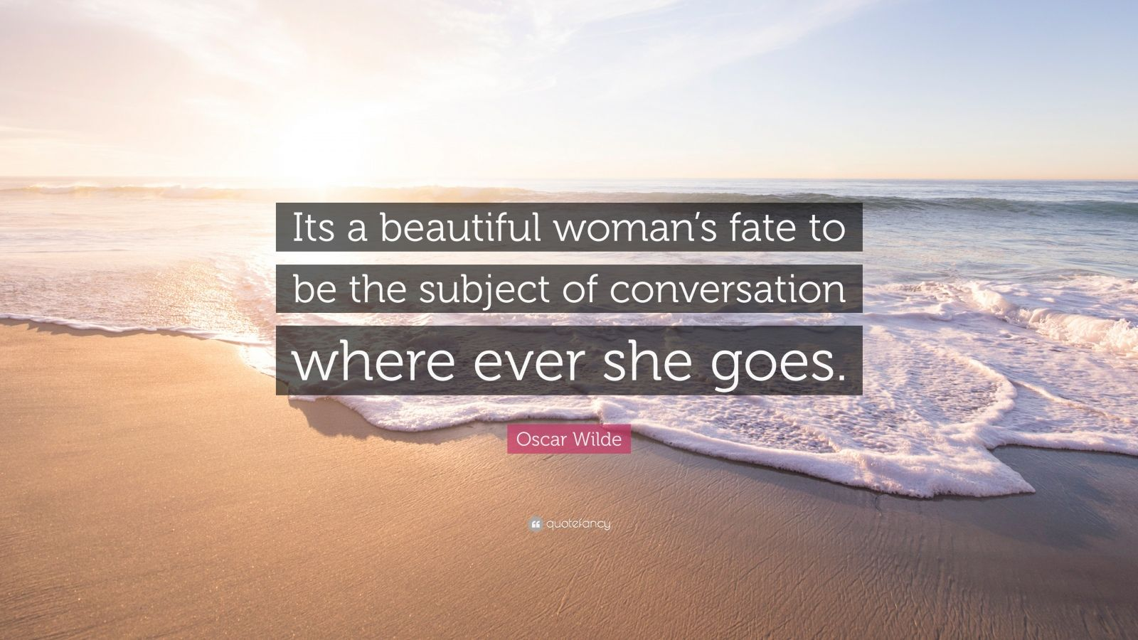 """Oscar Wilde Quote: """"Its a beautiful woman's fate to be the subject of conversation where ever she goes."""""""