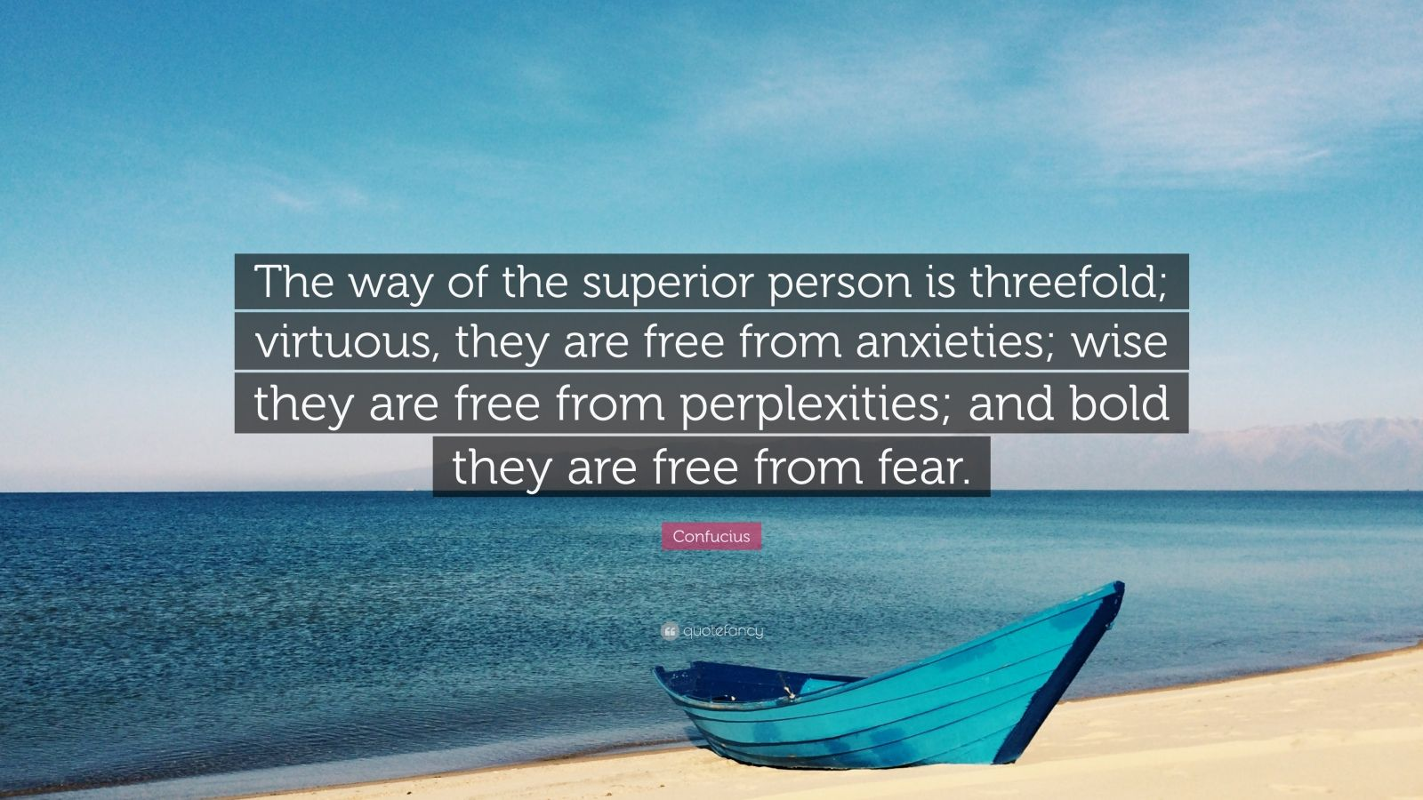 "Confucius Quote: ""The way of the superior person is threefold; virtuous, they are free from anxieties; wise they are free from perplexities; and bold they are free from fear."""