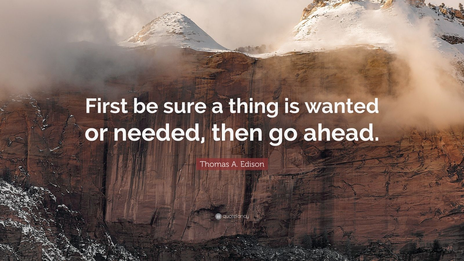 "Thomas A. Edison Quote: ""First be sure a thing is wanted or needed, then go ahead."""