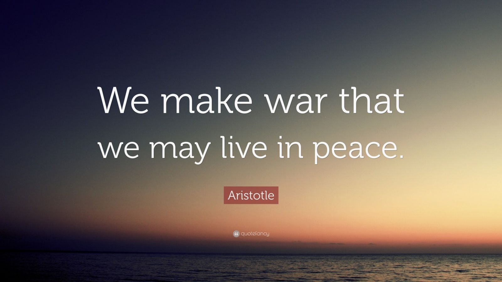 "Aristotle Quote: ""We make war that we may live in peace."""