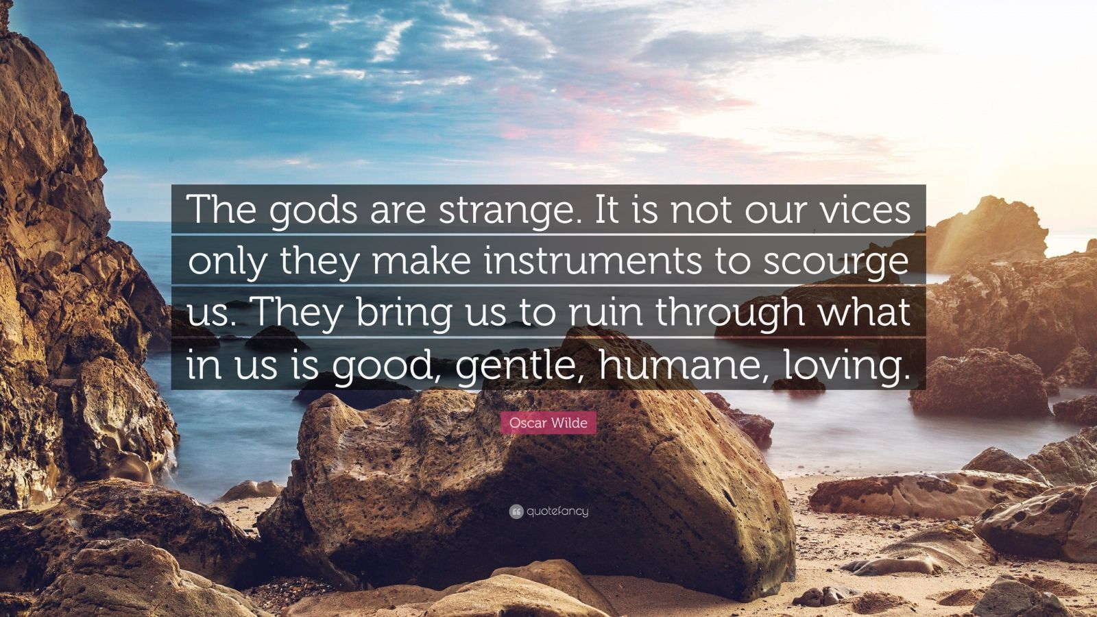 """Oscar Wilde Quote: """"The gods are strange. It is not our vices only they make instruments to scourge us. They bring us to ruin through what in us is good, gentle, humane, loving."""""""