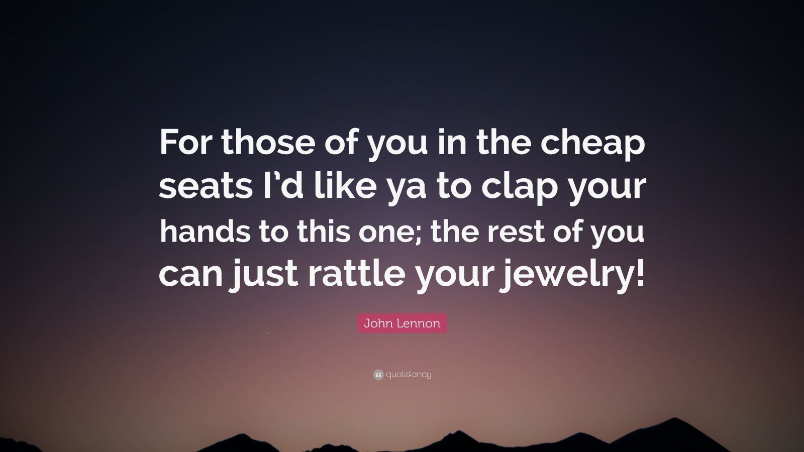 """John Lennon Quote: """"For those of you in the cheap seats I'd like ya to clap your hands to this one; the rest of you can just rattle your jewelry!"""""""