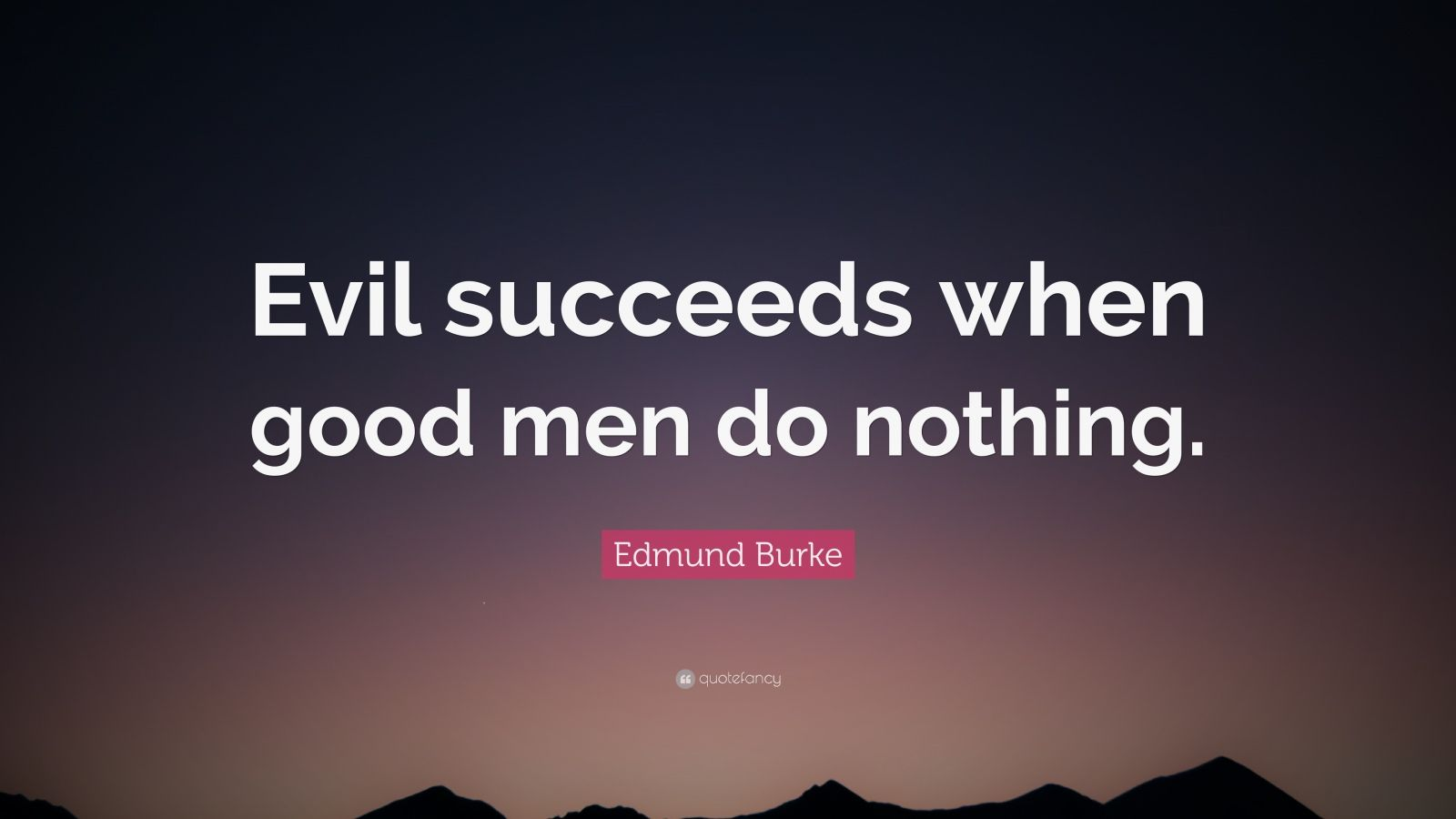 "when good men do nothing essay Topic: public/civil service values and ethics in public administration: status and problems 9) ""all that is necessary for the triumph of evil is that good men do nothing""."