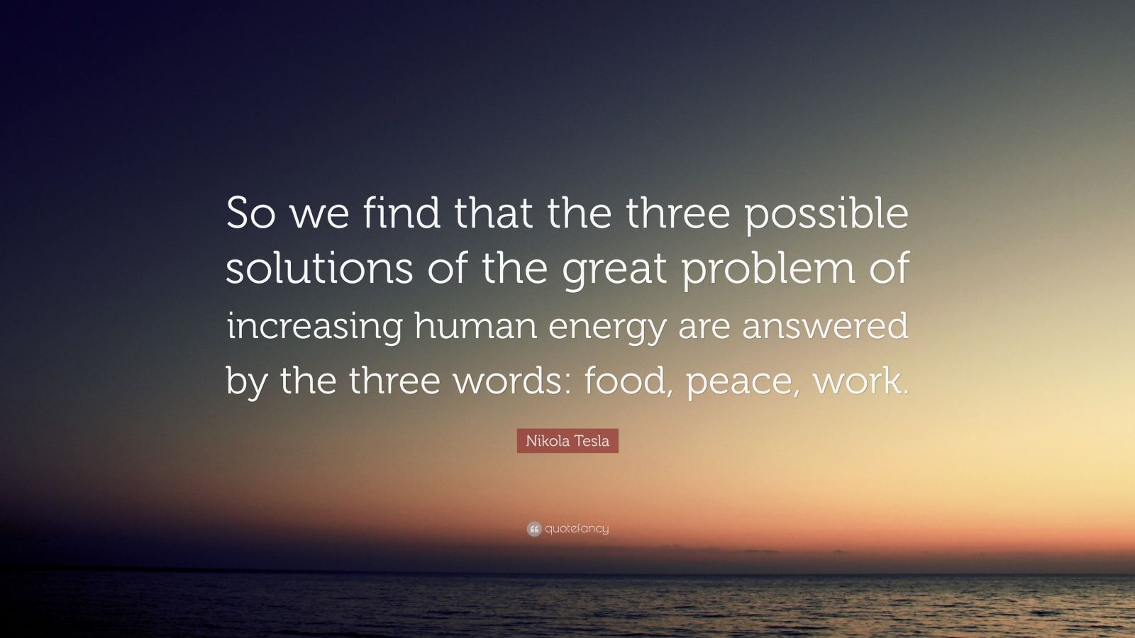 """Nikola Tesla Quote: """"So we find that the three possible solutions of the great problem of increasing human energy are answered by the three words: food, peace, work."""""""