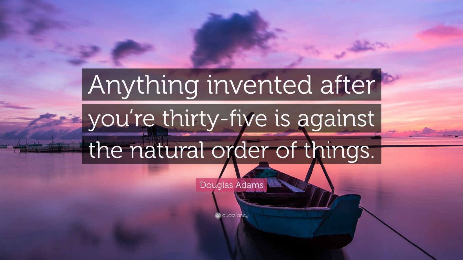 "Douglas Adams Quote: ""Anything invented after you're thirty-five is against the natural order of things."""