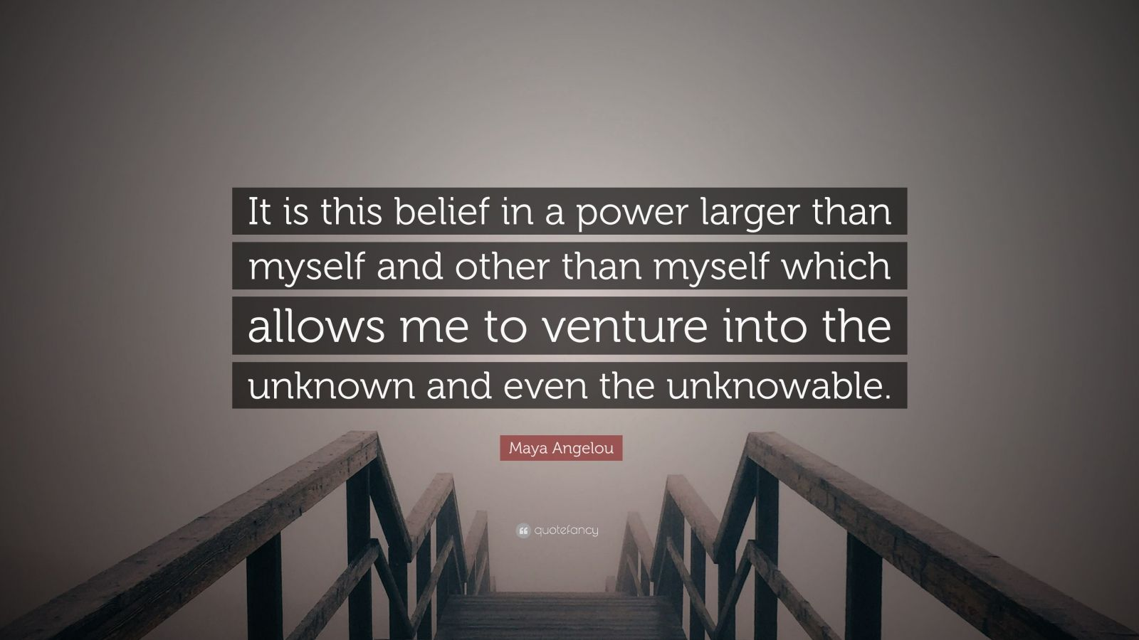 "Maya Angelou Quote: ""It is this belief in a power larger than myself and other than myself which allows me to venture into the unknown and even the unknowable."""