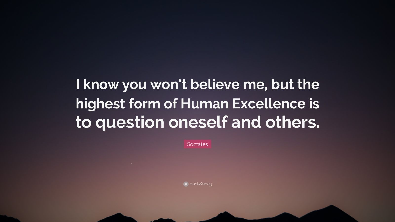 "Socrates Quote: ""I know you won't believe me, but the highest form of Human Excellence is to question oneself and others."""