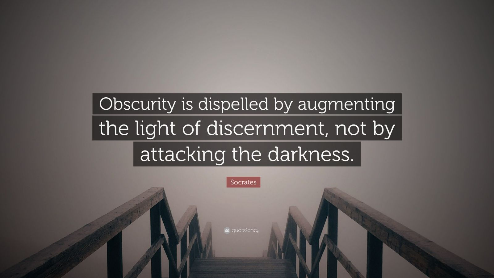 "Socrates Quote: ""Obscurity is dispelled by augmenting the light of discernment, not by attacking the darkness."""