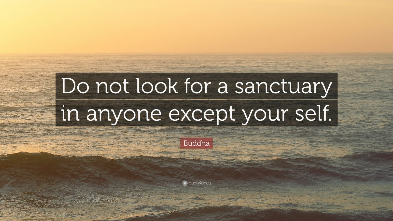 "Buddha Quote: ""Do not look for a sanctuary in anyone except your self."""