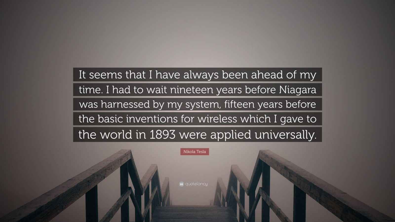"""Nikola Tesla Quote: """"It seems that I have always been ahead of my time. I had to wait nineteen years before Niagara was harnessed by my system, fifteen years before the basic inventions for wireless which I gave to the world in 1893 were applied universally."""""""