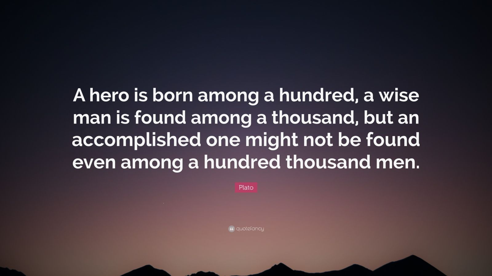 """Plato Quote: """"A hero is born among a hundred, a wise man is found among a thousand, but an accomplished one might not be found even among a hundred thousand men."""""""