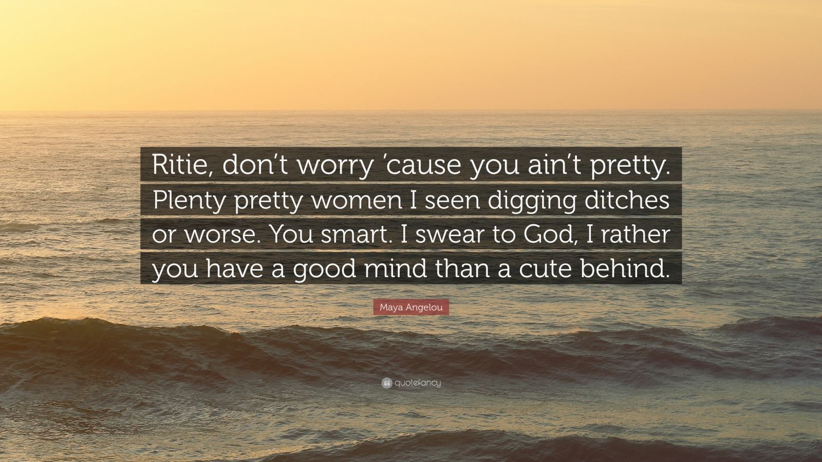 """Maya Angelou Quote: """"Ritie, don't worry 'cause you ain't pretty. Plenty pretty women I seen digging ditches or worse. You smart. I swear to God, I rather you have a good mind than a cute behind."""""""