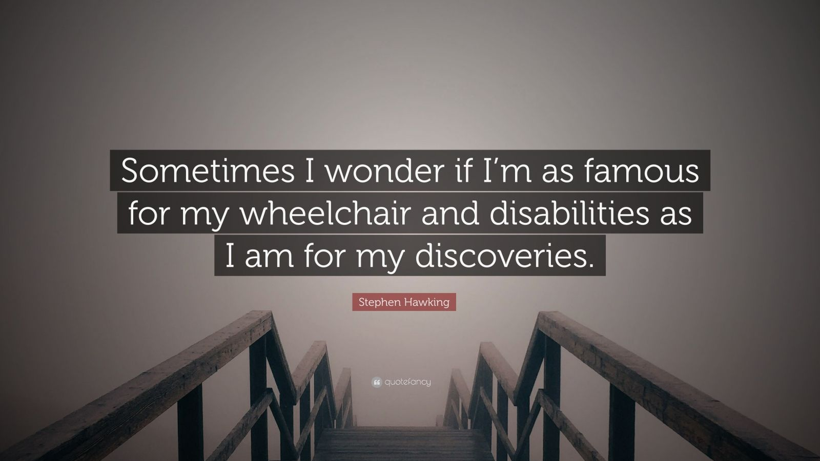 "Stephen Hawking Quote: ""Sometimes I wonder if I'm as famous for my wheelchair and disabilities as I am for my discoveries."""