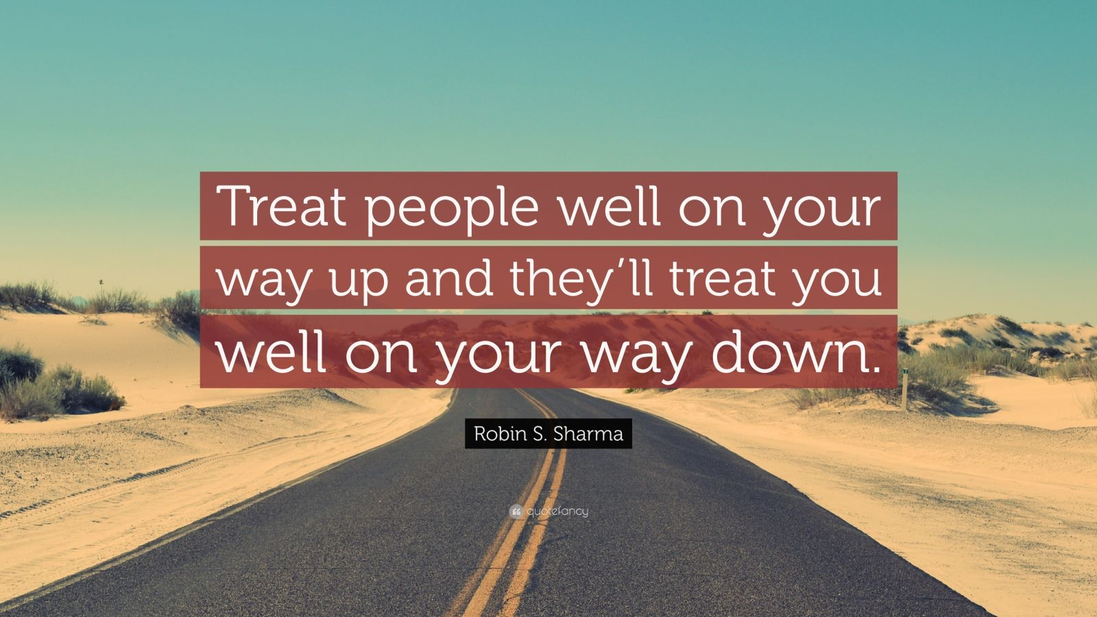 """Robin S. Sharma Quote: """"Treat people well on your way up and they'll treat you well on your way down."""""""