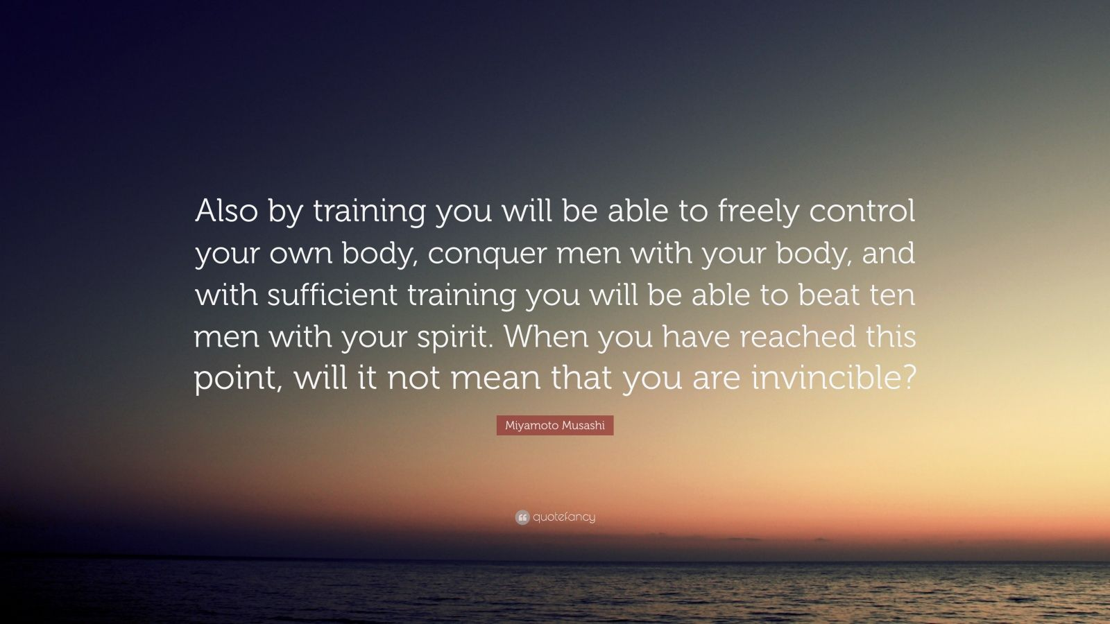 "Miyamoto Musashi Quote: ""Also by training you will be able to freely control your own body, conquer men with your body, and with sufficient training you will be able to beat ten men with your spirit. When you have reached this point, will it not mean that you are invincible?"""