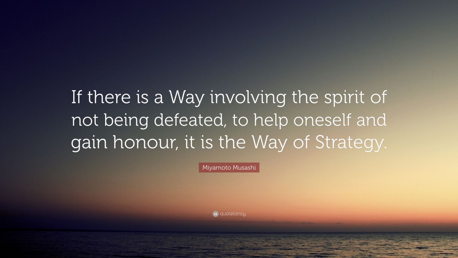 "Miyamoto Musashi Quote: ""If there is a Way involving the spirit of not being defeated, to help oneself and gain honour, it is the Way of Strategy."""