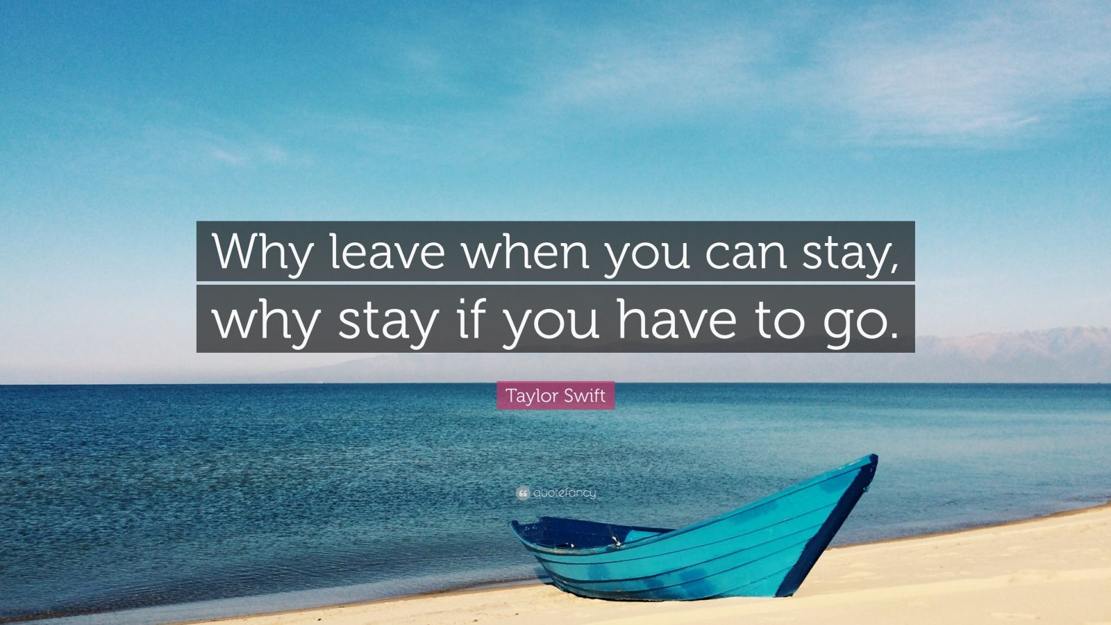 "Taylor Swift Quote: ""Why leave when you can stay, why stay if you have to go."""