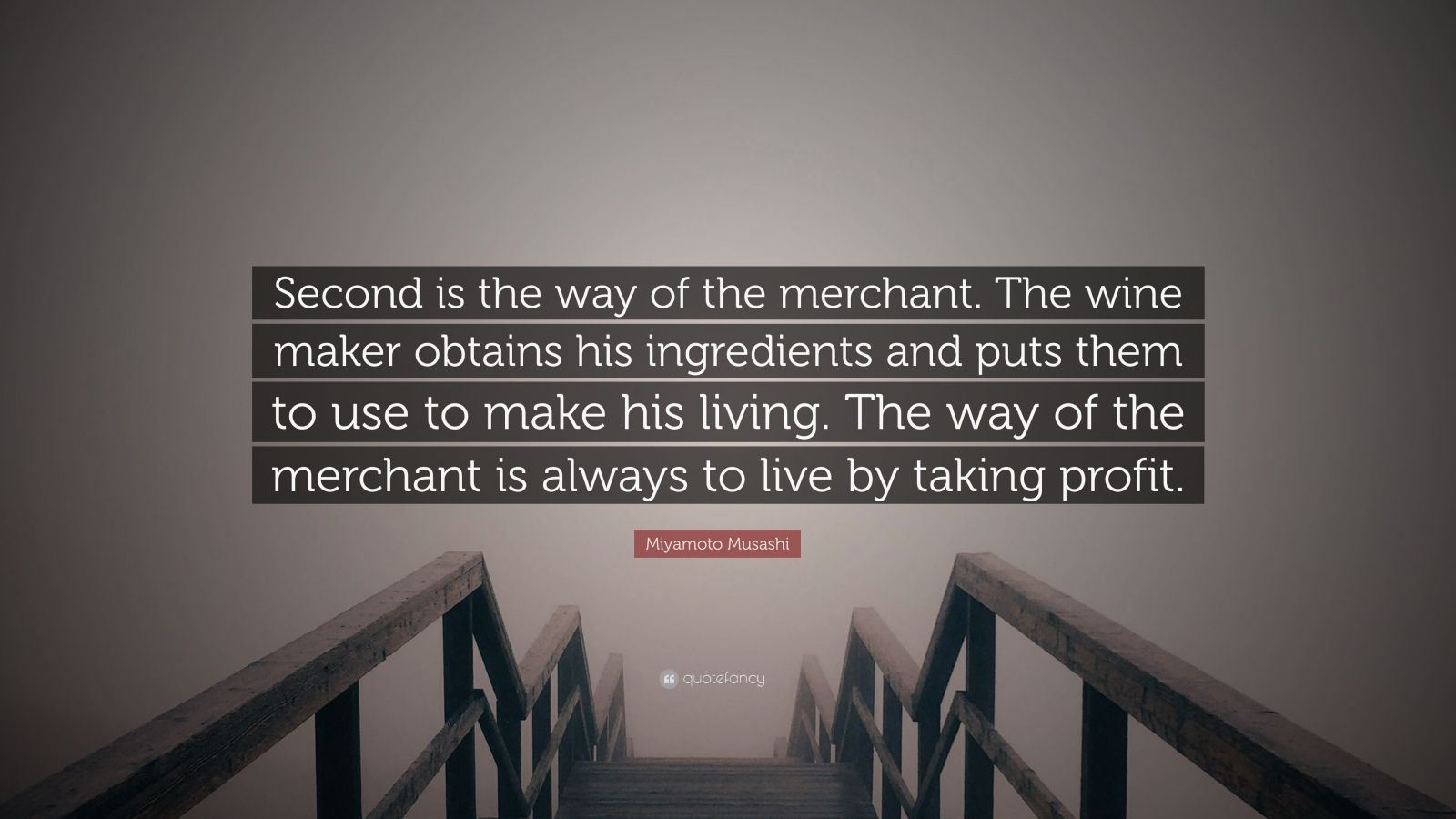 """Miyamoto Musashi Quote: """"Second is the way of the merchant. The wine maker obtains his ingredients and puts them to use to make his living. The way of the merchant is always to live by taking profit."""""""