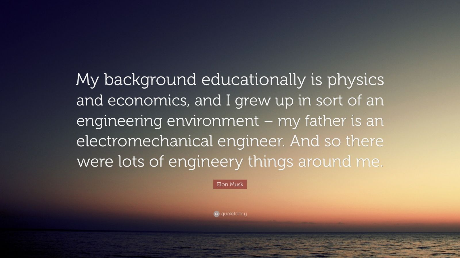 """Elon Musk Quote: """"My background educationally is physics and economics, and I grew up in sort of an engineering environment – my father is an electromechanical engineer. And so there were lots of engineery things around me."""""""