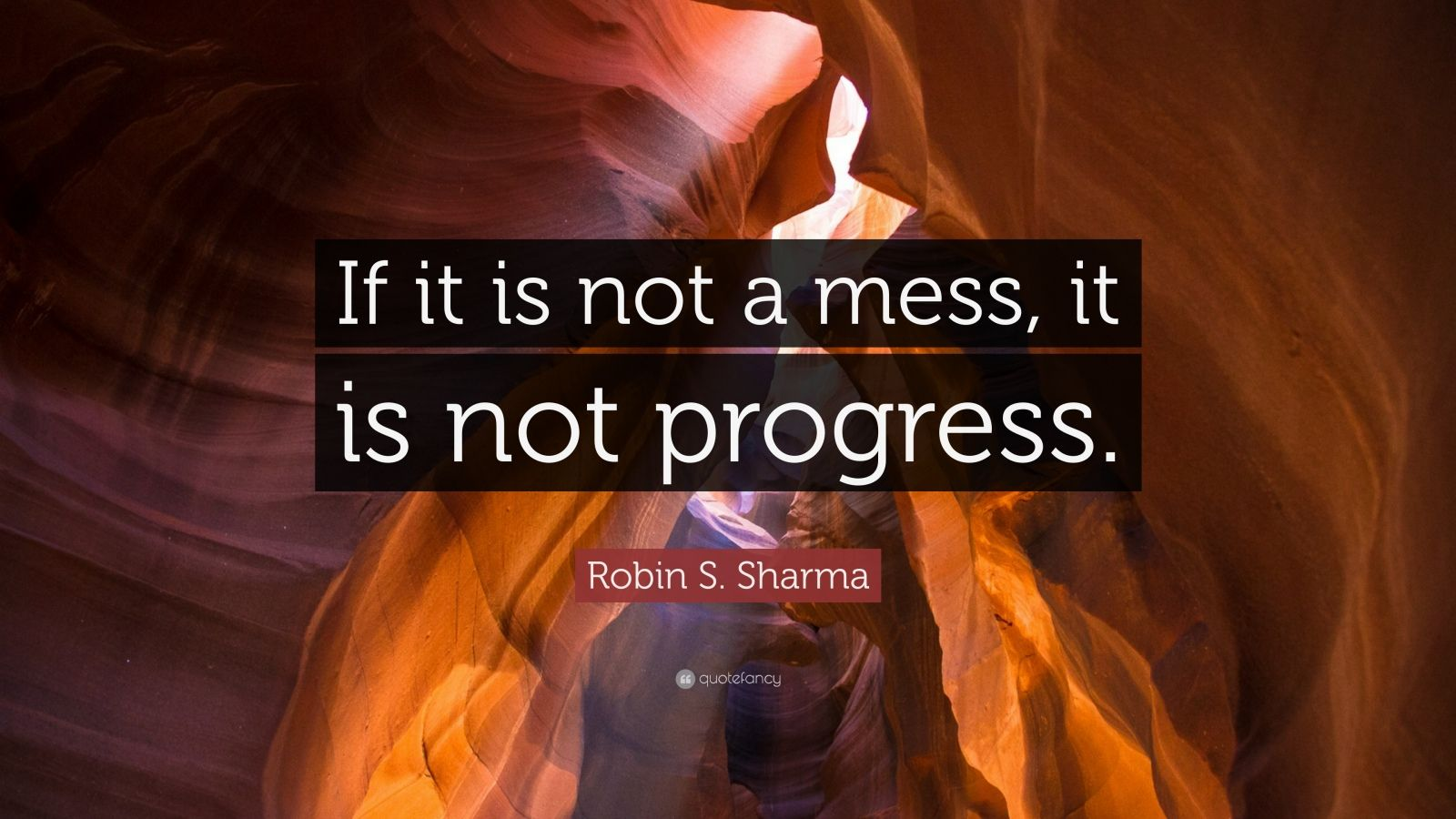 """Robin S. Sharma Quote: """"If It Is Not A Mess, It Is Not"""