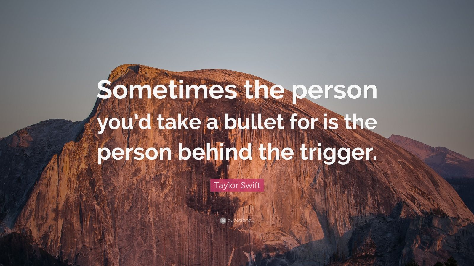 "Taylor Swift Quote: ""Sometimes the person you'd take a bullet for is the person behind the trigger."""