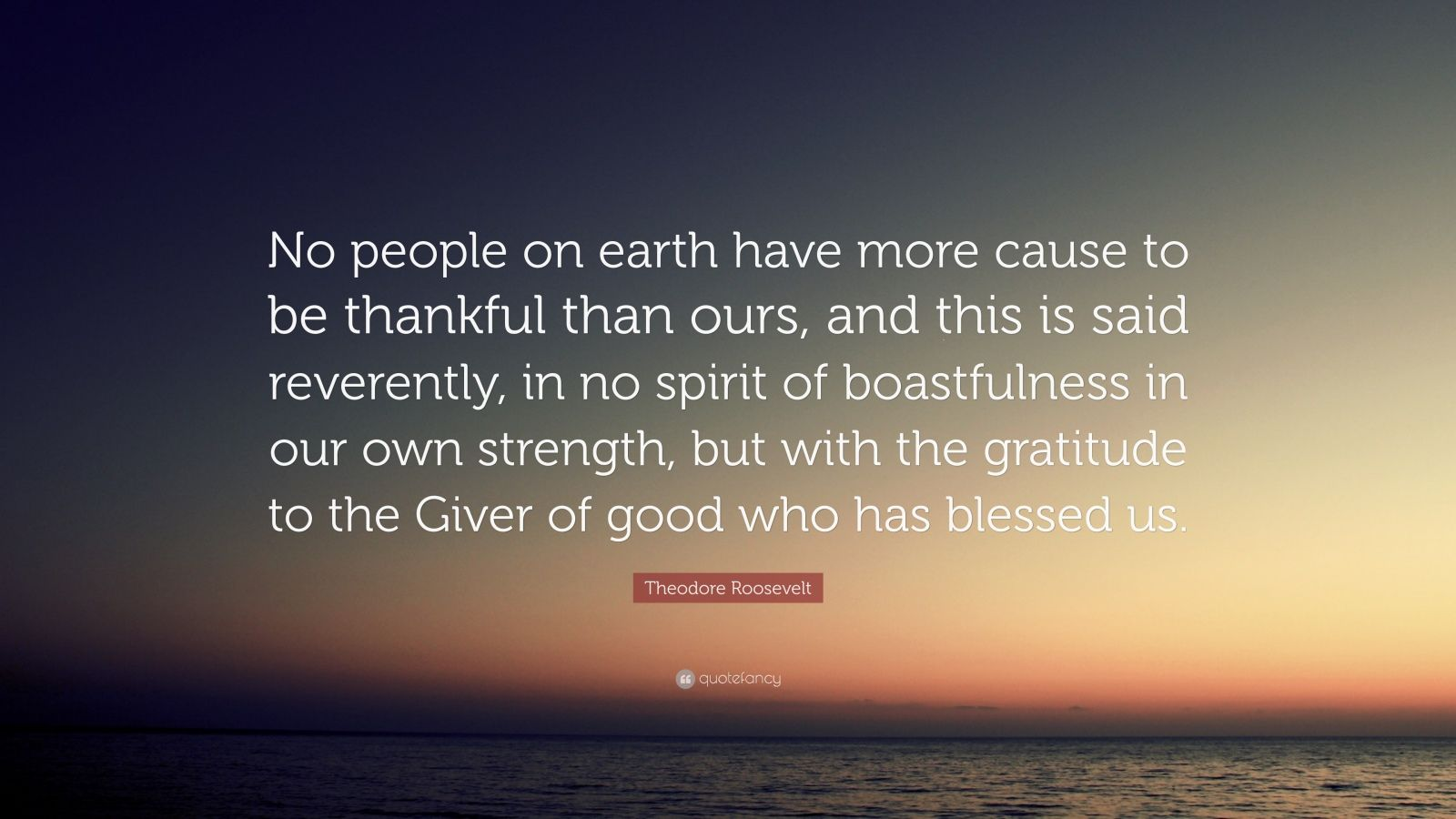 """Theodore Roosevelt Quote: """"No people on earth have more cause to be thankful than ours, and this is said reverently, in no spirit of boastfulness in our own strength, but with the gratitude to the Giver of good who has blessed us."""""""
