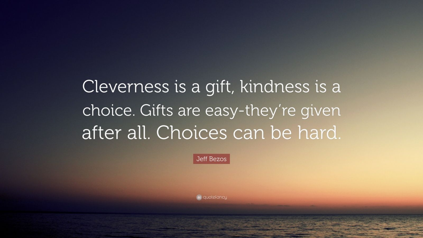 "Jeff Bezos Quote: ""Cleverness is a gift, kindness is a choice. Gifts are easy-they're given after all. Choices can be hard."""