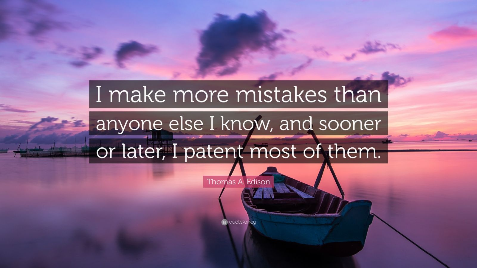 "Thomas A. Edison Quote: ""I make more mistakes than anyone else I know, and sooner or later, I patent most of them."""