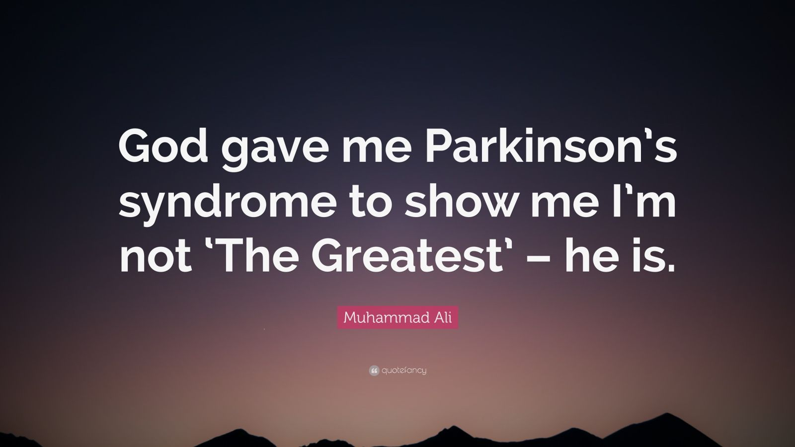 "Muhammad Ali Quote: ""God gave me Parkinson's syndrome to show me I'm not 'The Greatest' – he is."""