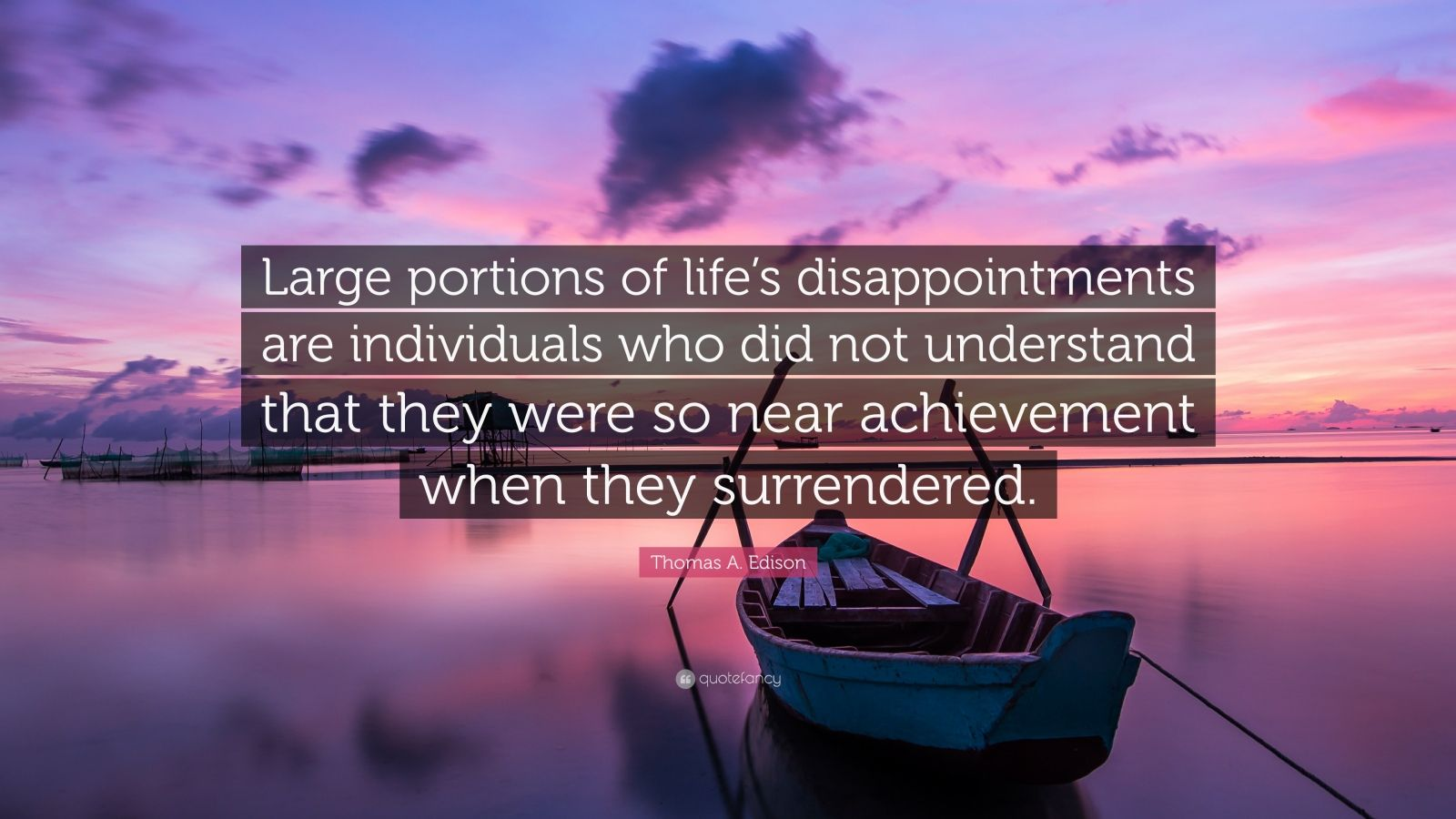 """Thomas A. Edison Quote: """"Large portions of life's disappointments are individuals who did not understand that they were so near achievement when they surrendered."""""""