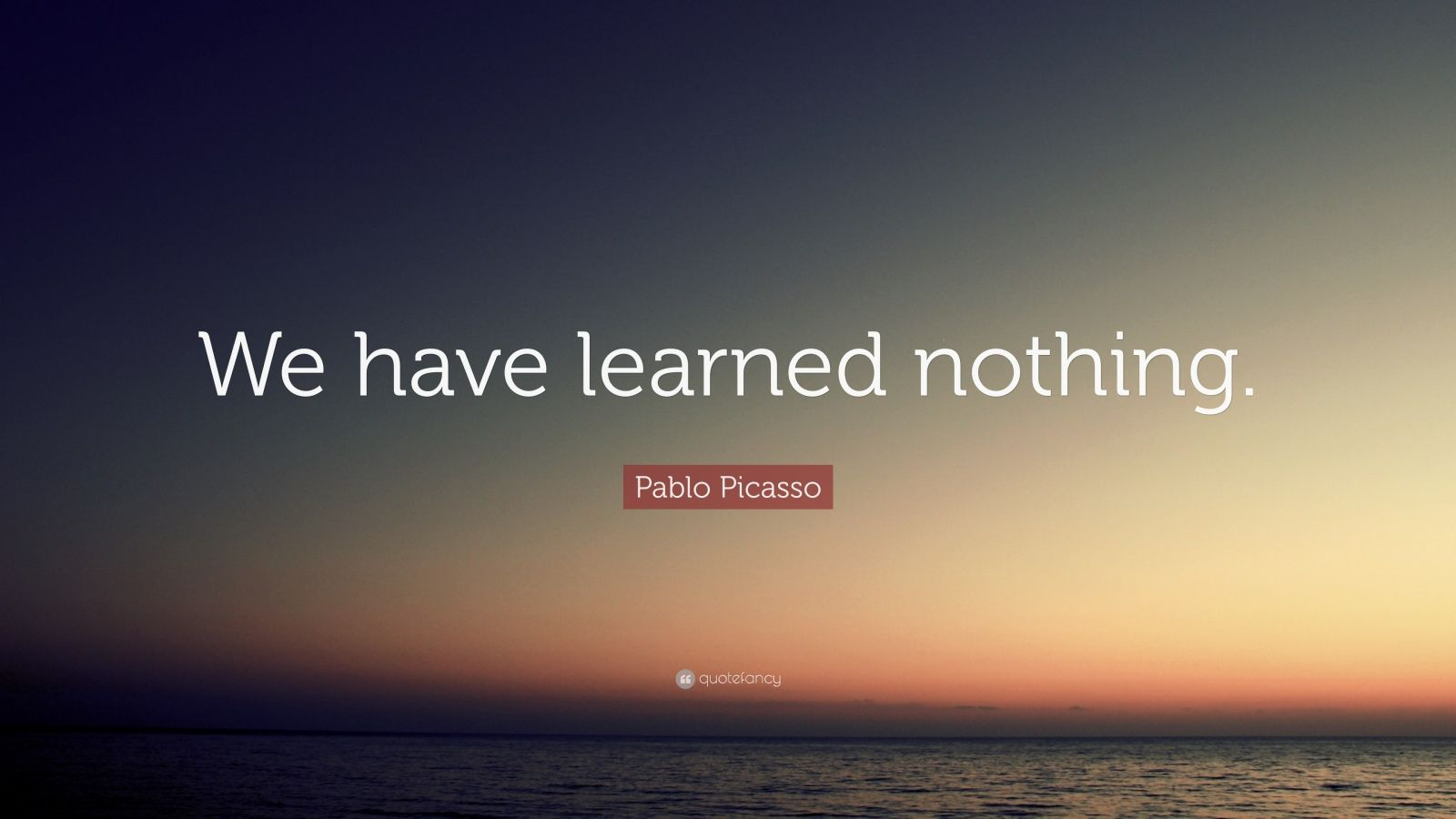 """Pablo Picasso Quote: """"We have learned nothing."""""""