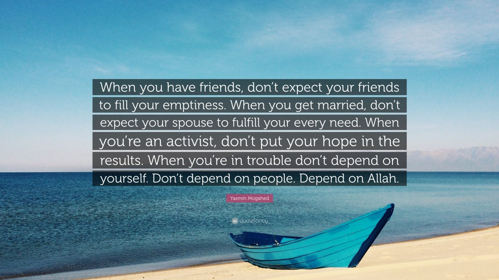 """Yasmin Mogahed Quote: """"When you have friends, don't expect your friends to fill your emptiness. When you get married, don't expect your spouse to fulfill your every need. When you're an activist, don't put your hope in the results. When you're in trouble don't depend on yourself. Don't depend on people. Depend on Allah."""""""