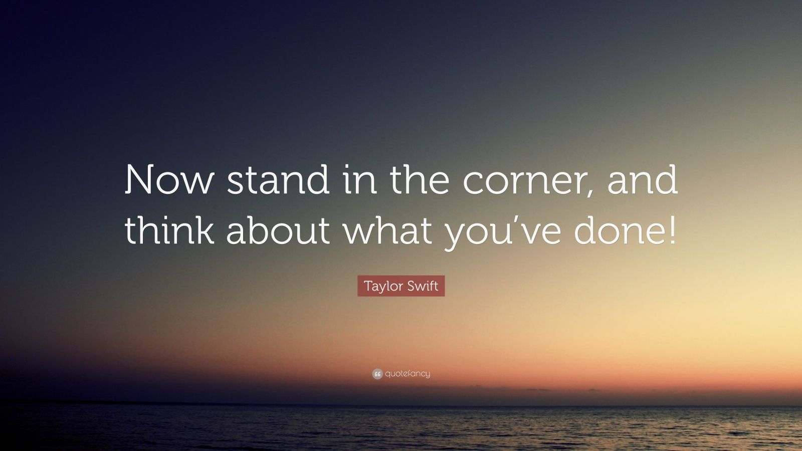 """Taylor Swift Quote: """"Now stand in the corner, and think about what you've done!"""""""