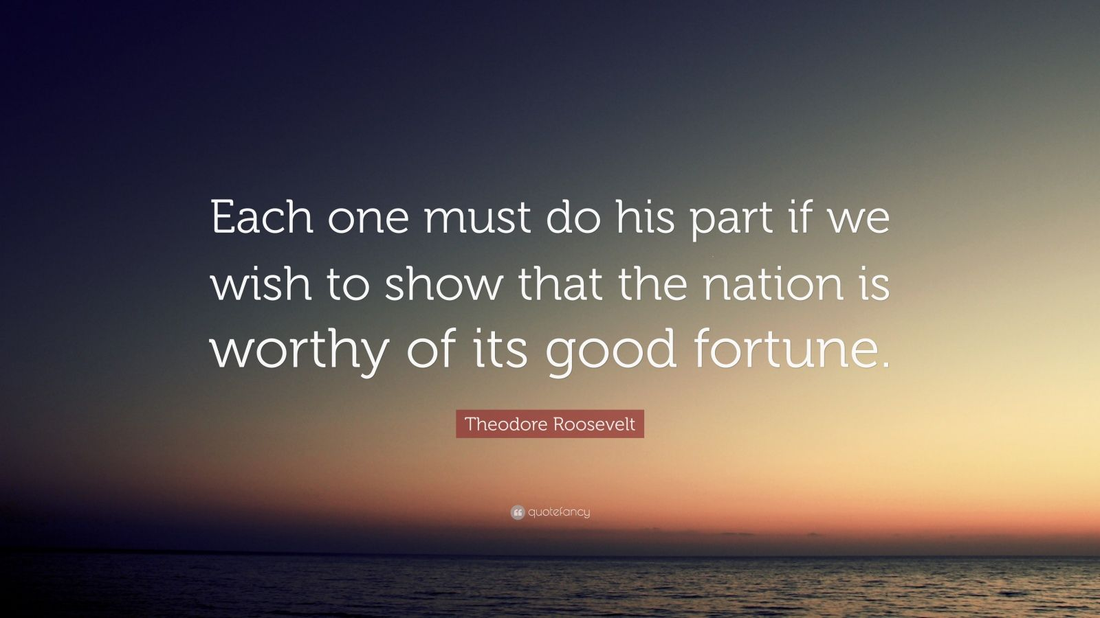 """Theodore Roosevelt Quote: """"Each one must do his part if we wish to show that the nation is worthy of its good fortune."""""""