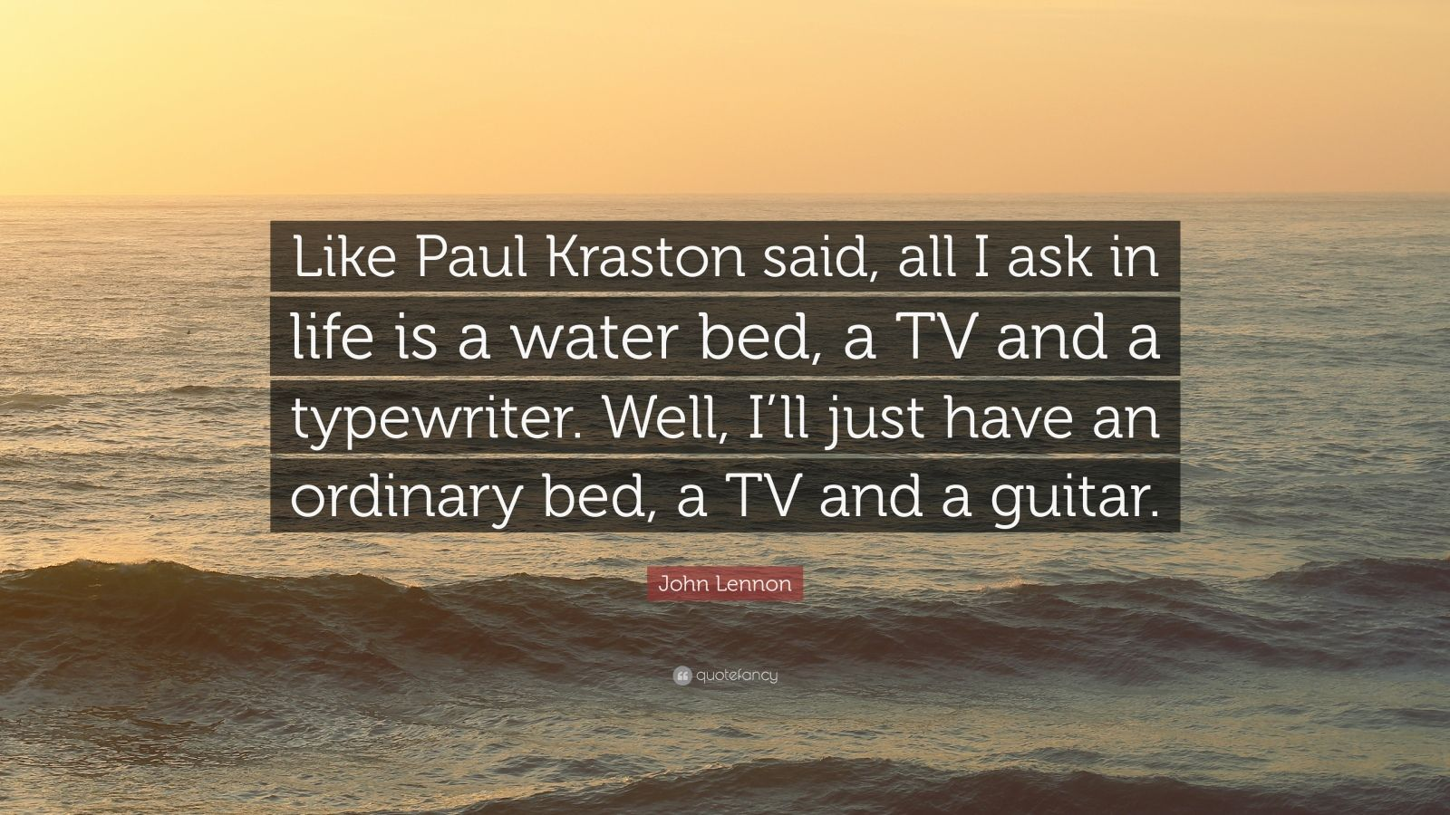 "John Lennon Quote: ""Like Paul Kraston said, all I ask in life is a water bed, a TV and a typewriter. Well, I'll just have an ordinary bed, a TV and a guitar."""