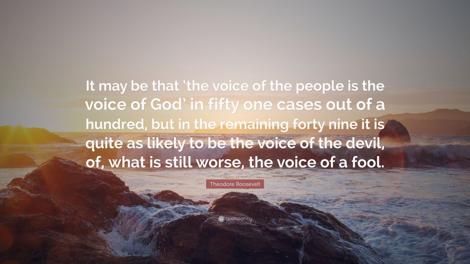"Theodore Roosevelt Quote: ""It may be that 'the voice of the people is the voice of God' in fifty one cases out of a hundred, but in the remaining forty nine it is quite as likely to be the voice of the devil, of, what is still worse, the voice of a fool."""
