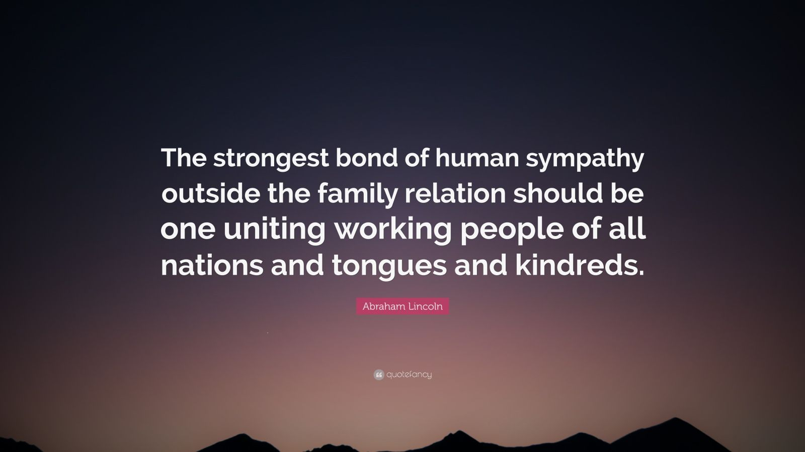 """Abraham Lincoln Quote: """"The strongest bond of human sympathy outside the family relation should be one uniting working people of all nations and tongues and kindreds."""""""