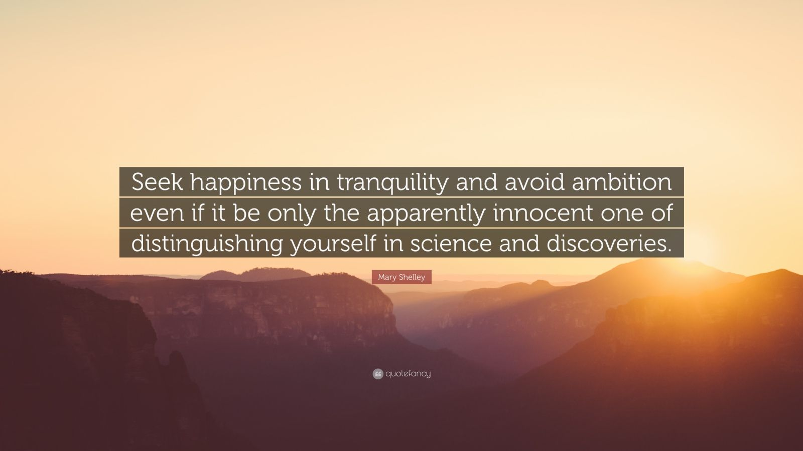 "Mary Shelley Quote: ""Seek happiness in tranquility and avoid ambition even if it be only the apparently innocent one of distinguishing yourself in science and discoveries."""