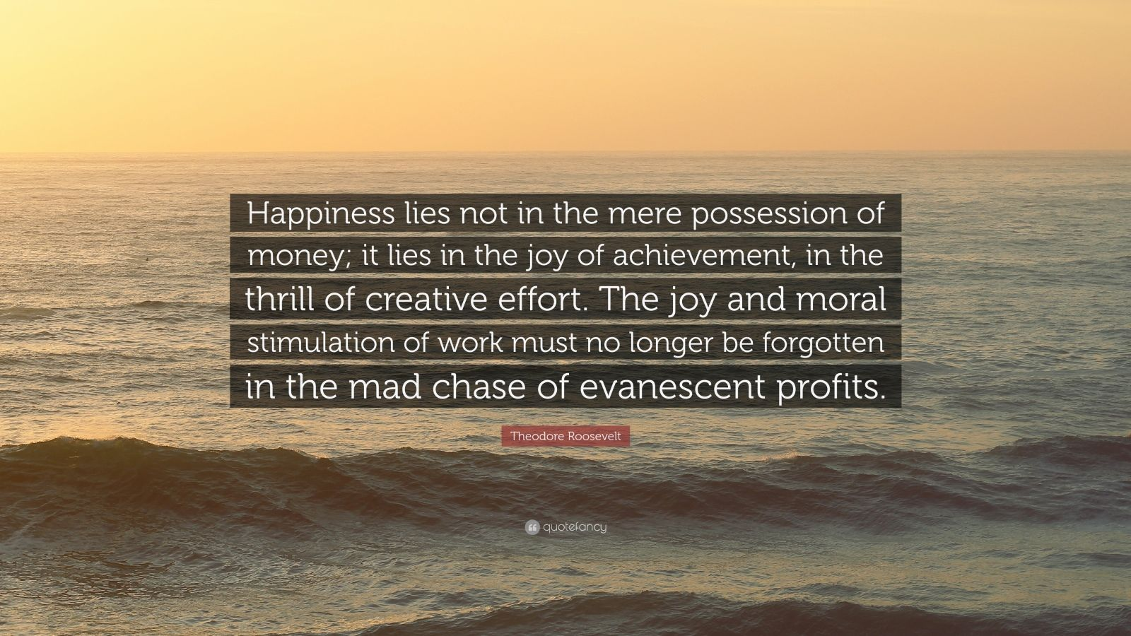 "Theodore Roosevelt Quote: ""Happiness lies not in the mere possession of money; it lies in the joy of achievement, in the thrill of creative effort. The joy and moral stimulation of work must no longer be forgotten in the mad chase of evanescent profits."""