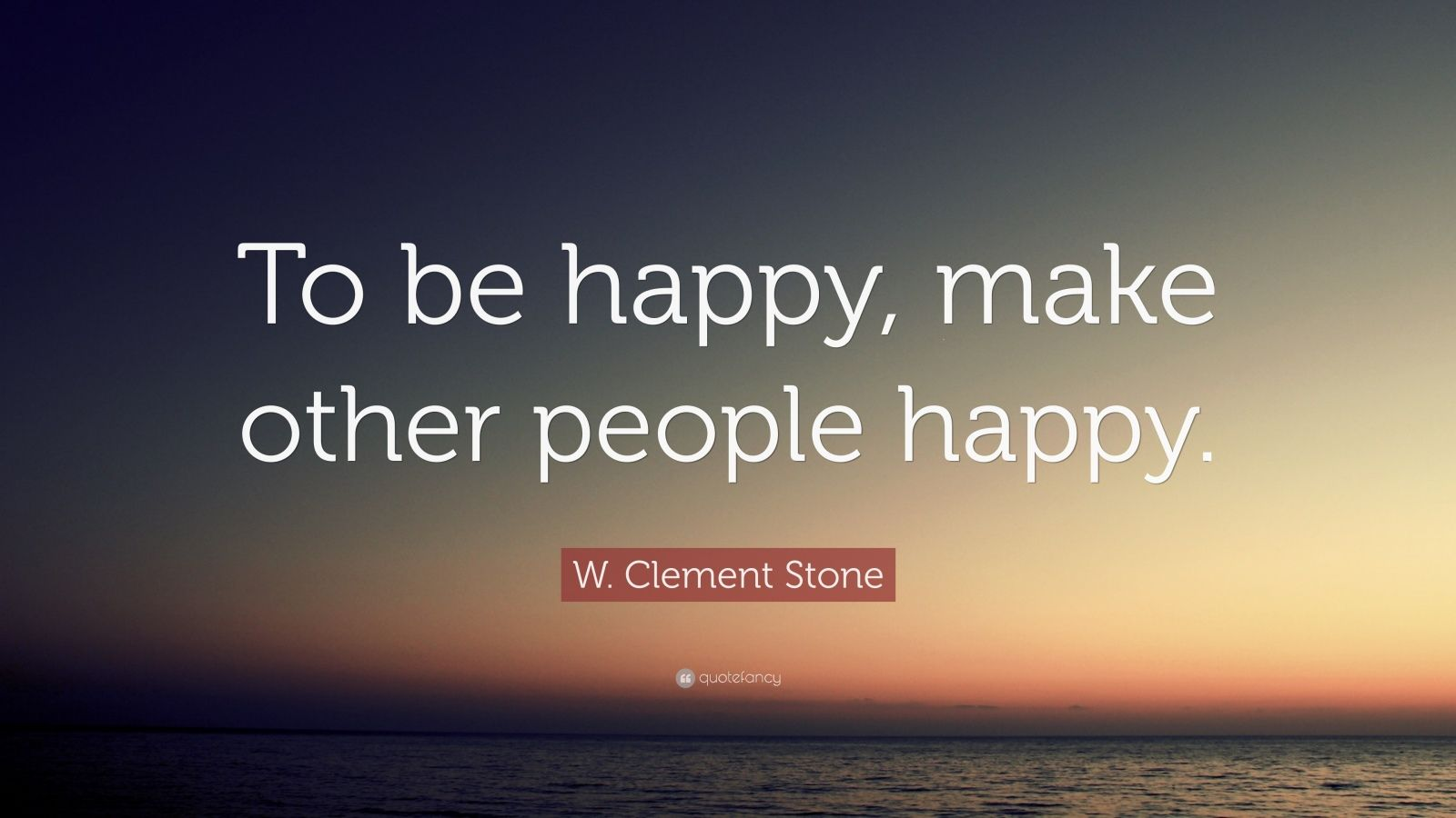 "W. Clement Stone Quote: ""To be happy, make other people happy."""