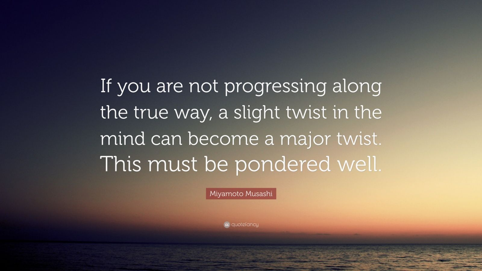 """Miyamoto Musashi Quote: """"If you are not progressing along the true way, a slight twist in the mind can become a major twist. This must be pondered well."""""""
