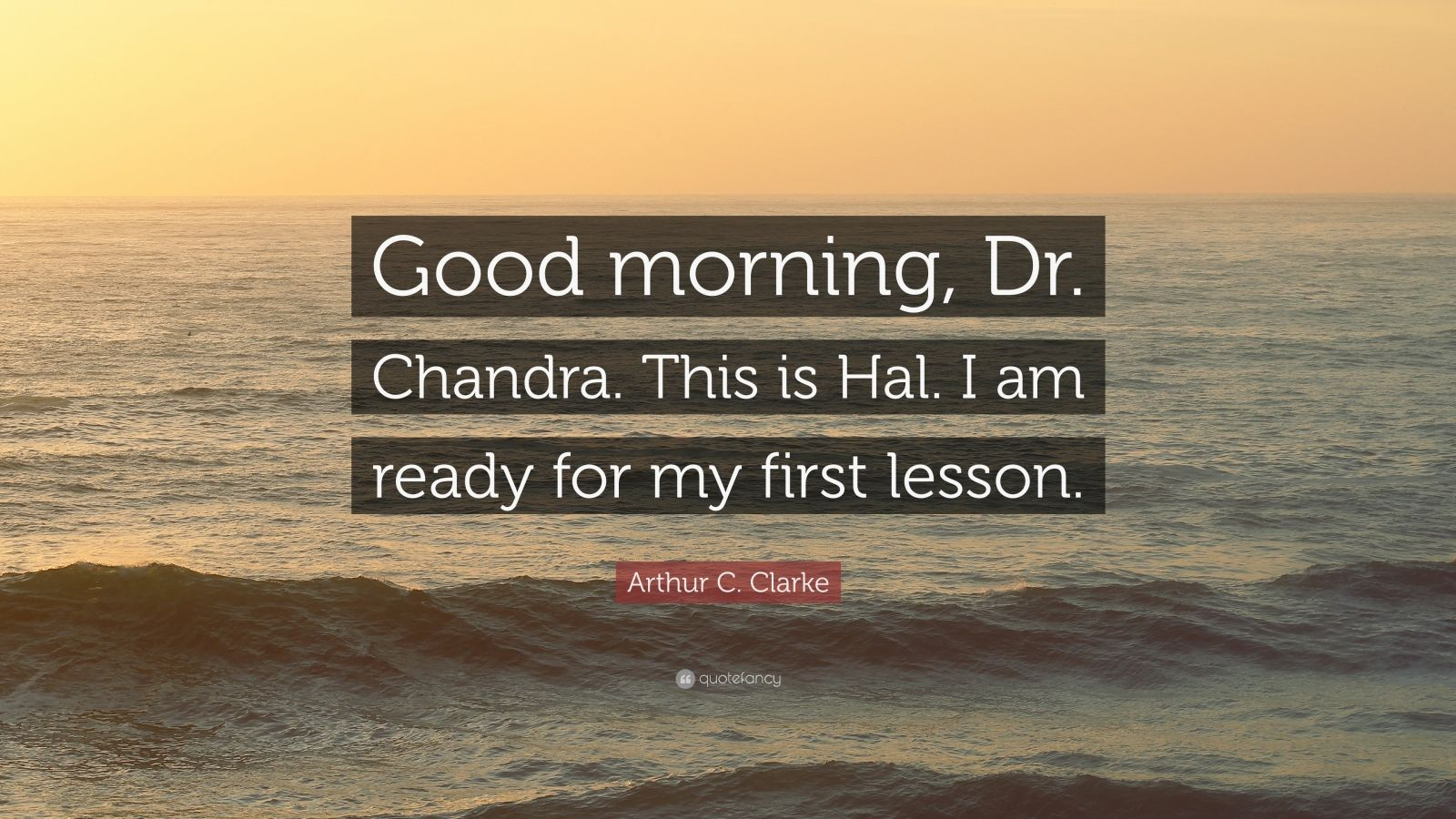 """Arthur C. Clarke Quote: """"Good morning, Dr. Chandra. This is Hal. I am ready for my first lesson."""""""