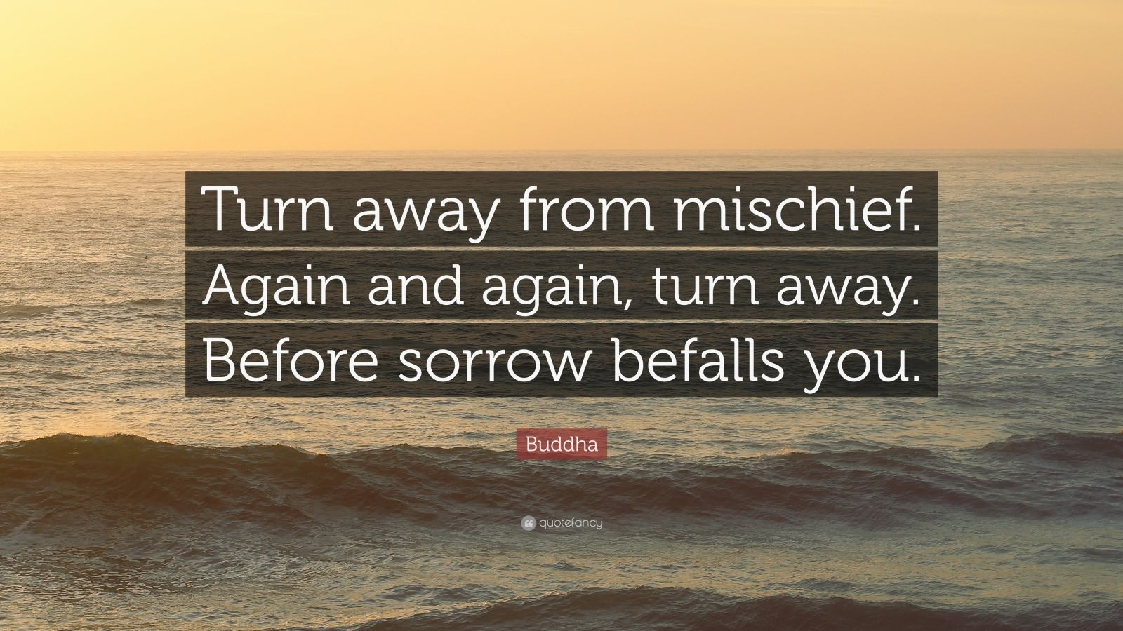 """Buddha Quote: """"Turn away from mischief. Again and again, turn away. Before sorrow befalls you."""""""