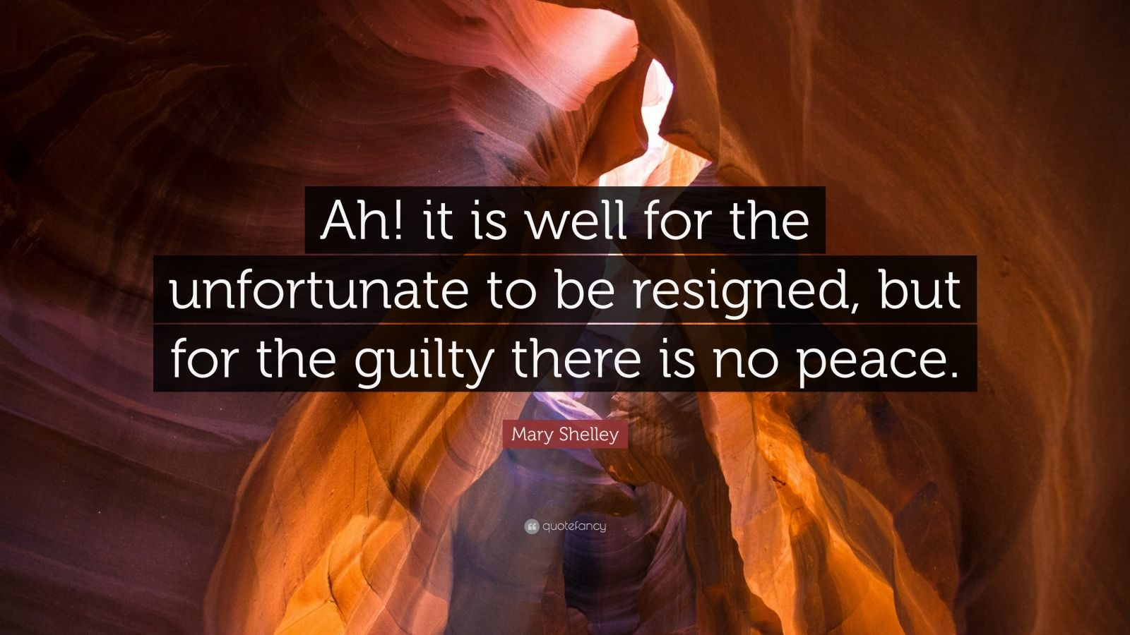 "Mary Shelley Quote: ""Ah! it is well for the unfortunate to be resigned, but for the guilty there is no peace."""