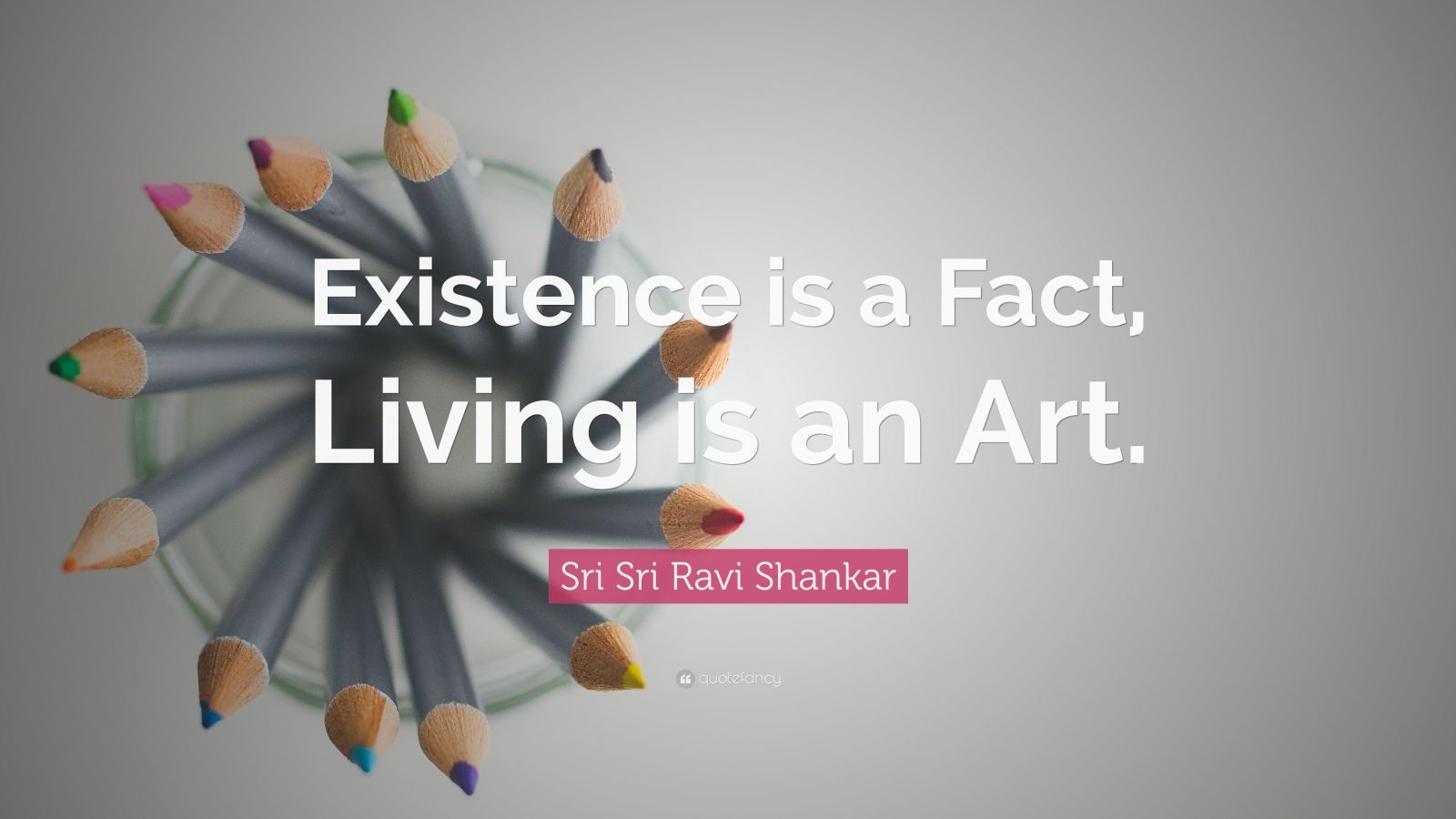 """Sri Sri Ravi Shankar Quote: """"Existence is a Fact, Living is an Art."""""""