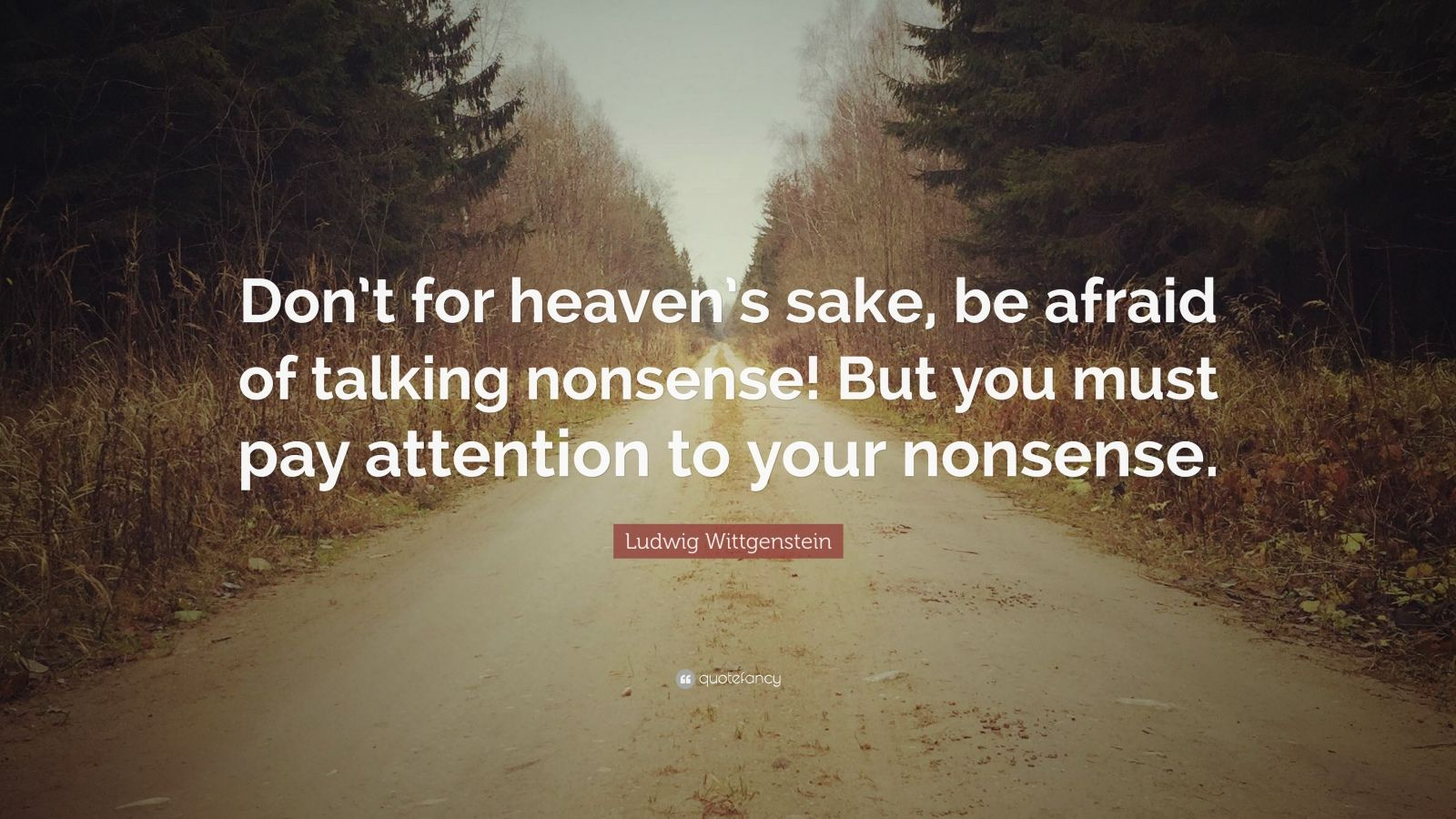 "Ludwig Wittgenstein Quote: ""Don't for heaven's sake, be afraid of talking nonsense! But you must pay attention to your nonsense."""