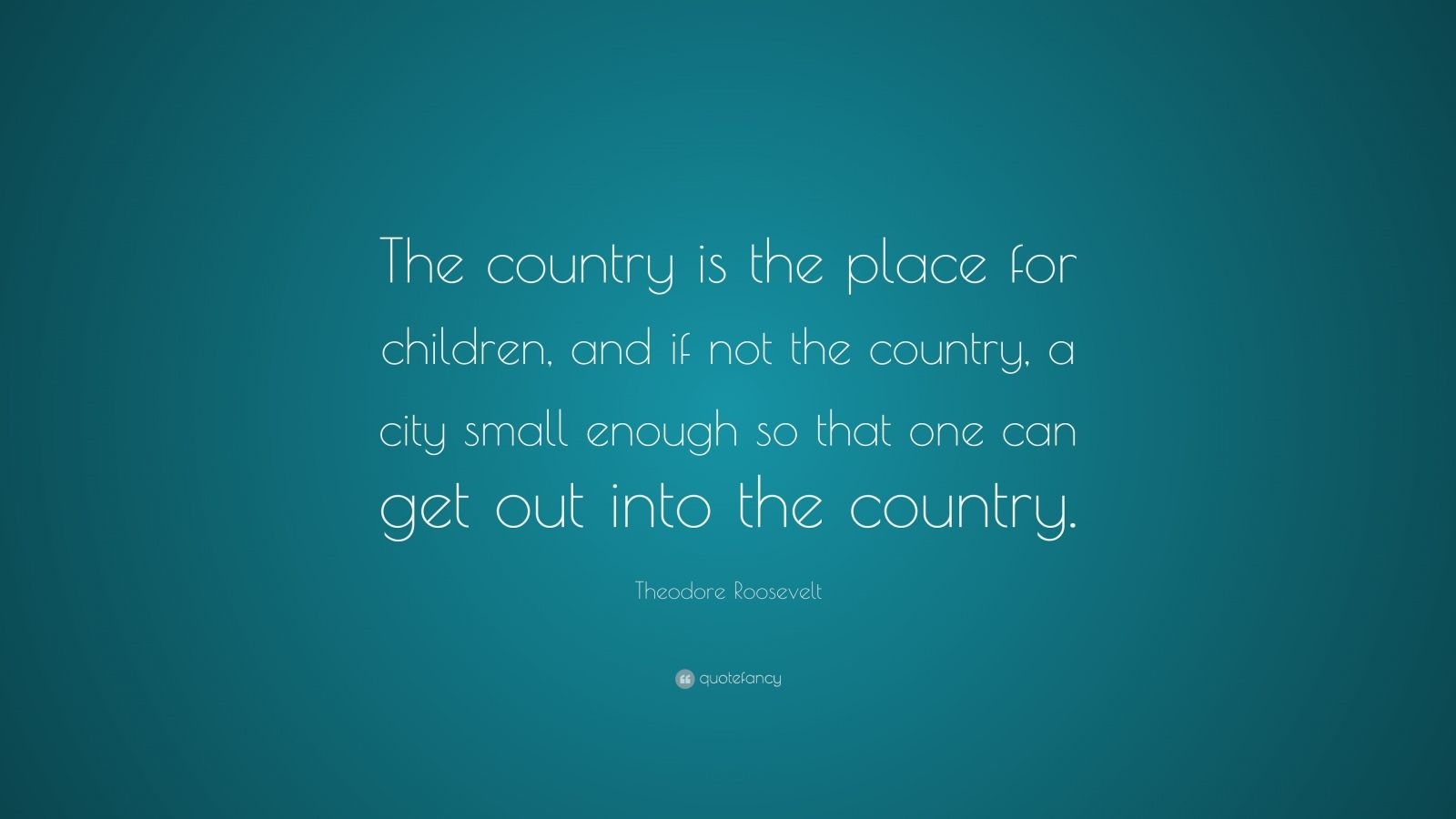 "Theodore Roosevelt Quote: ""The country is the place for children, and if not the country, a city small enough so that one can get out into the country."""