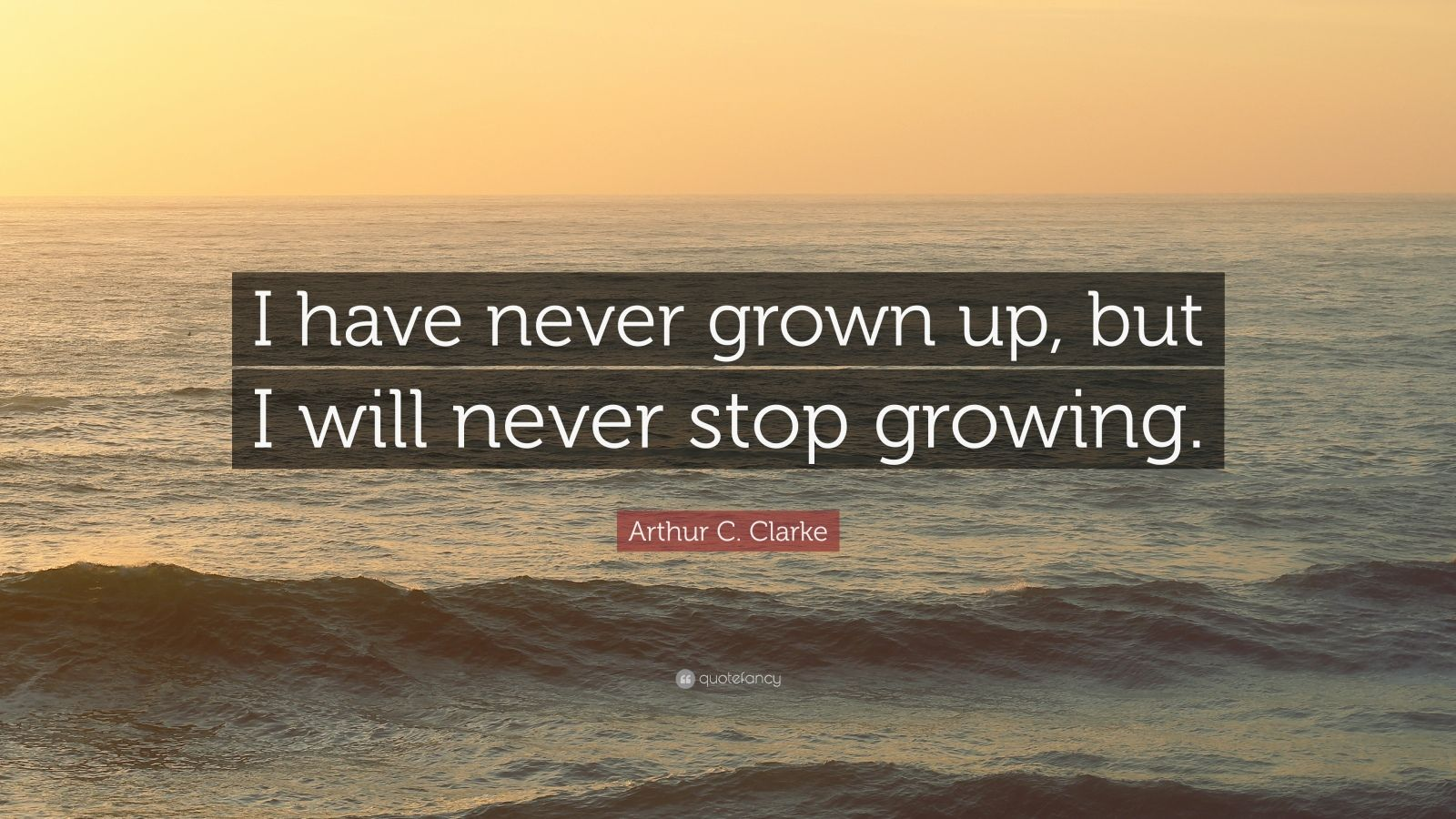 """Arthur C. Clarke Quote: """"I have never grown up, but I will never stop growing."""""""